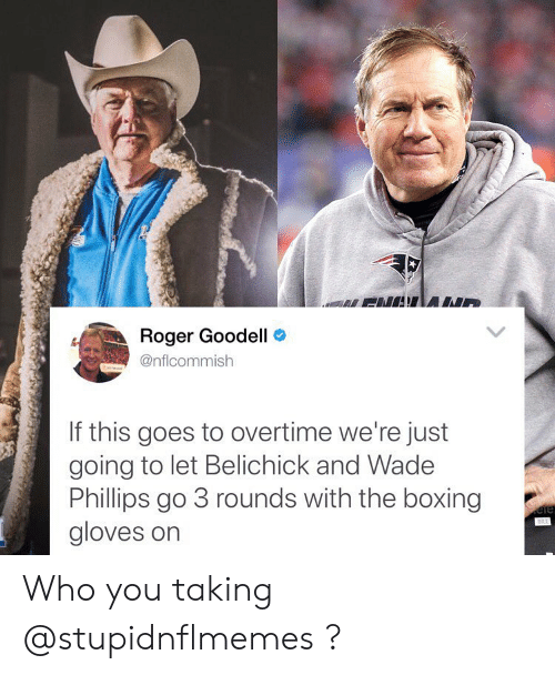 Goodell: Roger Goodell  @nflcommish  If this goes to overtime we're just  going to let Belichick and Wadee  Phillips go 3 rounds with the boxing  gloves on Who you taking @stupidnflmemes ?