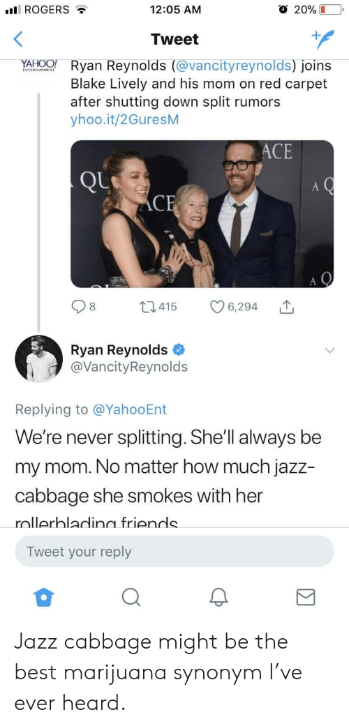 Friends, Ryan Reynolds, and Best: ROGERS  12:05 ANM  O 20% L  Tweet  NATWTANONE  Ryan Reynolds (vancityreynolds) Joins  Blake Lively and his mom on red carpet  after shutting down split rumors  yhoo.it/2GuresM  ACE  t415 6,294  Ryan Reynolds  @VancityReynolds  Replying to @YahooEnt  e're never splitting.She'lI always be  my mom. No matter how much jazz-  cabbage she smokes with her  nllerhladin friends  Tweet your reply Jazz cabbage might be the best marijuana synonym I've ever heard.