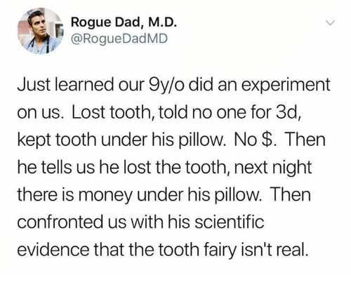 Dad, Dank, and Money: Rogue Dad, M.D.  @RogueDadMD  Just learned our 9y/o did an experiment  on us. Lost tooth, told no one for 3d,  kept tooth under his pillow. No $. Then  he tells us he lost the tooth, next night  there is money under his pillow. Then  confronted us with his scientific  evidence that the tooth fairy isn't real
