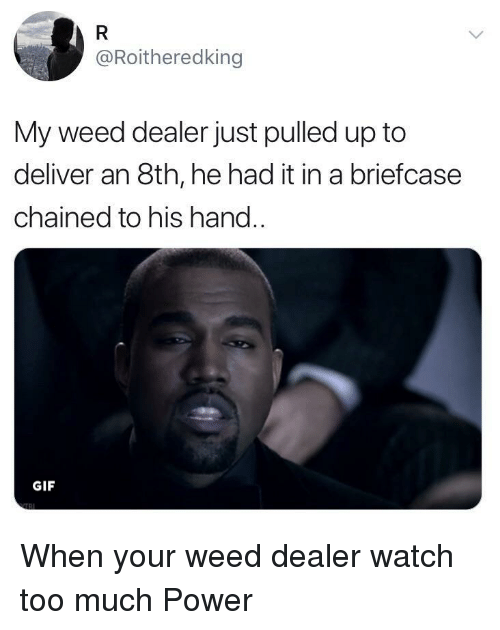 Gif, Too Much, and Weed: @Roitheredking  My weed dealer just pulled up to  deliver an 8th, he had it in a briefcase  chained to his hand..  GIF When your weed dealer watch too much Power