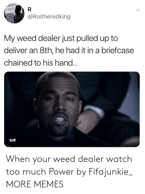 Dank, Gif, and Memes: @Roitheredking  My weed dealer just pulled up to  deliver an 8th, he had it in a briefcase  chained to his hand..  GIF When your weed dealer watch too much Power by Fifajunkie_ MORE MEMES