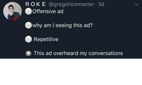 Why, This, and Seeing: ROKE @gregoriosmaster 3d  Offensive ad  why am I seeing this ad?  Repetitive  O This ad overheard my conversations