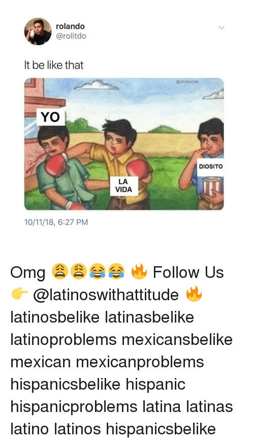 Be Like, Latinos, and Memes: rolando  @rolitdo  It be like that  @cholucon  YO  DIOSITO  LA  VIDA  10/11/18, 6:27 PM Omg 😩😩😂😂 🔥 Follow Us 👉 @latinoswithattitude 🔥 latinosbelike latinasbelike latinoproblems mexicansbelike mexican mexicanproblems hispanicsbelike hispanic hispanicproblems latina latinas latino latinos hispanicsbelike