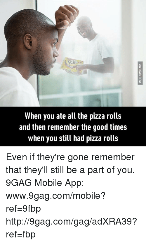 9gag, Dank, and Pizza: Rolfs  When you ate all the pizza rolls  and then remember the good times  when you still had pizza rolls Even if they're gone remember that they'll still be a part of you. 9GAG Mobile App: www.9gag.com/mobile?ref=9fbp  http://9gag.com/gag/adXRA39?ref=fbp