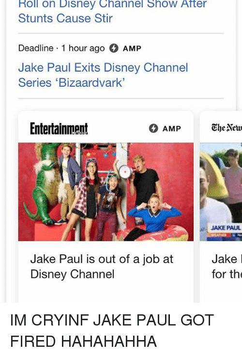 Disney Channels: Roll on Disney Channel Show After  Stunts Cause Stir  Deadline 1 hour ago AMP  Jake Paul Exits Disney Channel  Series 'Bizaardvark  Entertainment  JAKE PAUL  Jake Paul is out of a job atJake I  Disney Channel  for the IM CRYINF JAKE PAUL GOT FIRED HAHAHAHHA