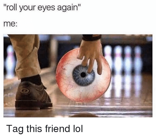 "Funny, Lol, and Friend: roll your eyes again""  me: Tag this friend lol"