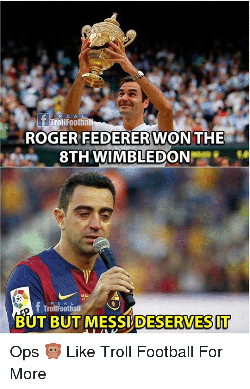 Football, Memes, and Roger: rollFooth  ROGER FEDERERWON THE  8TH WIMBLEDON  R E AL  TrollFootball  BUT BUT MESSI DESERVESIT Ops 🙊  Like Troll Football For More