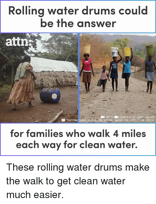 "Life, Memes, and Water: Rolling water drums could  be the answer  attn  KN GETTY N COURTESY OF HIPPO ROLLER  ""INTERNATIONALDECADE. FOR ACTION ""WATER FOR LIFE,'"" UN (2015)  -  for families who walk 4 miles  each way for clean water. These rolling water drums make the walk to get clean water much easier."