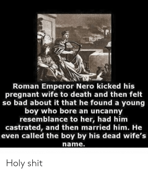 Pregnant Wife: Roman Emperor Nero kicked his  pregnant wife to death and then felt  so bad about it that he found a young  boy who bore an uncanny  resemblance to her, had him  castrated, and then married him. He  even called the boy by his dead wife's  name. Holy shit