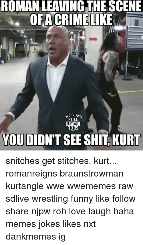 Funny, Love, and Memes: ROMAN LEAVING THE SCENE  OFACRIMELIKE  STILL  TO US  YOU DIDN'T SEE SHIT, KURT snitches get stitches, kurt... romanreigns braunstrowman kurtangle wwe wwememes raw sdlive wrestling funny like follow share njpw roh love laugh haha memes jokes likes nxt dankmemes ig
