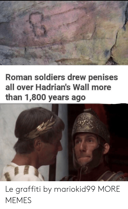 Soldiers: Roman soldiers drew penises  all over Hadrian's Wall more  than 1,800 years ago Le graffiti by mariokid99 MORE MEMES