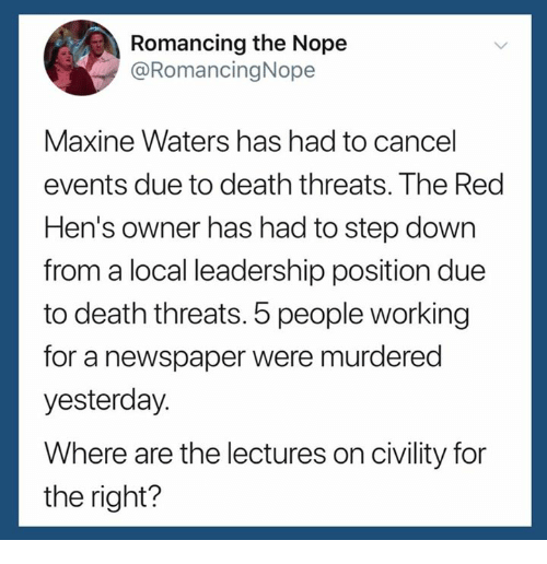 Death, Nope, and Leadership: Romancing the Nope  @RomancingNope  Maxine Waters has had to cancel  events due to death threats. The Red  Hen's owner has had to step down  from a local leadership position due  to death threats. 5 people working  for a newspaper were murderec  yesterday.  Where are the lectures on civility for  the right?