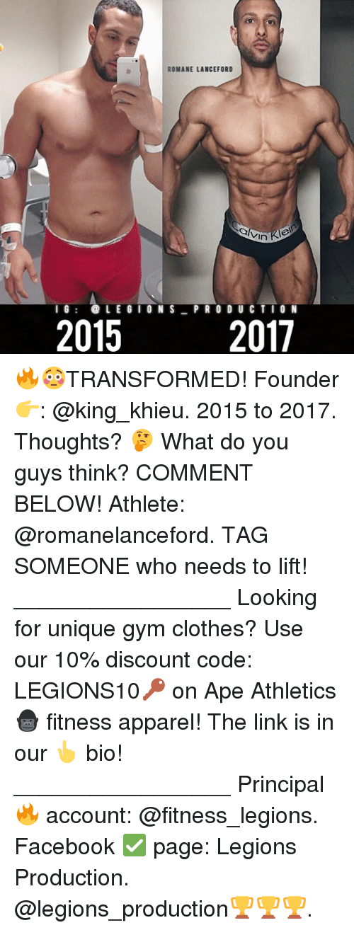 Clothes, Facebook, and Gym: ROMANE LANCEFORD  vin  2017  IG: LEGIONS PR O DU C TIO N  2015 🔥😳TRANSFORMED! Founder 👉: @king_khieu. 2015 to 2017. Thoughts? 🤔 What do you guys think? COMMENT BELOW! Athlete: @romanelanceford. TAG SOMEONE who needs to lift! _________________ Looking for unique gym clothes? Use our 10% discount code: LEGIONS10🔑 on Ape Athletics 🦍 fitness apparel! The link is in our 👆 bio! _________________ Principal 🔥 account: @fitness_legions. Facebook ✅ page: Legions Production. @legions_production🏆🏆🏆.
