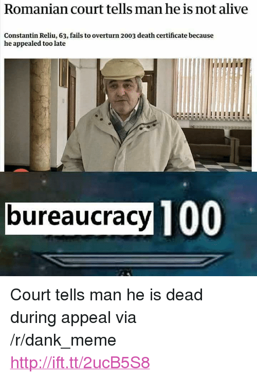 """Alive, Anaconda, and Dank: Romanian court tells man he is not alive  Constantin Reliu, 63, fails to overturn 2003 death certificate because  he appealed too late  bureaucracy  100 <p>Court tells man he is dead during appeal via /r/dank_meme <a href=""""http://ift.tt/2ucB5S8"""">http://ift.tt/2ucB5S8</a></p>"""