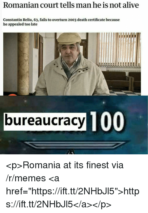 """Alive, Anaconda, and Memes: Romanian court tells man he is not alive  Constantin Reliu, 63, fails to overturn 2003 death certificate because  he appealed too late  bureaucracy TO  100 <p>Romania at its finest via /r/memes <a href=""""https://ift.tt/2NHbJl5"""">https://ift.tt/2NHbJl5</a></p>"""