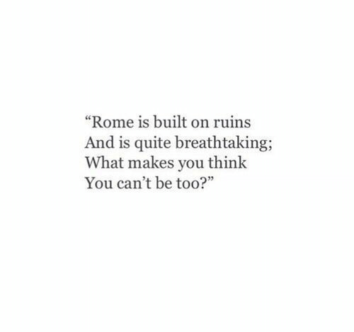 """Rome: """"Rome is built on ruins  And is quite breathtaking  What makes you think  You can't be too?"""""""