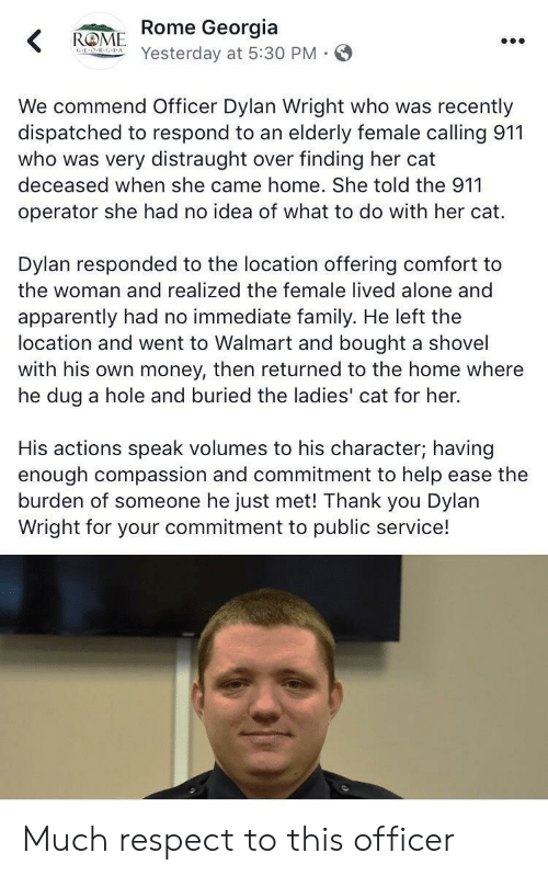 Being Alone, Apparently, and Family: ROME Rome Georgia  Yesterday at 5:30 PM S  We commend Officer Dylan Wright who was recently  dispatched to respond to an elderly female calling 911  who was very distraught over finding her cat  deceased when she came home. She told the 911  operator she had no idea of what to do with her cat.  Dylan responded to the location offering comfort to  the woman and realized the female lived alone and  apparently had no immediate family. He left the  location and went to Walmart and bought a shovel  with his own money, then returned to the home where  he dug a hole and buried the ladies' cat for her.  His actions speak volumes to his character; having  enough compassion and commitment to help ease the  burden of someone he just met! Thank you Dylan  Wright for your commitment to public service! Much respect to this officer