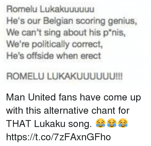 Belgian: Romelu Lukakuuuuuu  He's our Belgian scoring genius,  We can't sing about his p'nis  We're politically correct,  He's offside when erect  ROMELU LUKAKUUUUUU!!! Man United fans have come up with this alternative chant for THAT Lukaku song. 😂😂😂 https://t.co/7zFAxnGFho