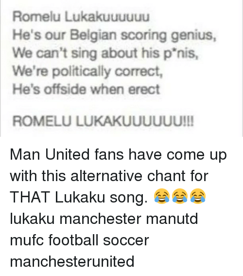 Belgian: Romelu Lukakuuuuuu  He's our Belgian scoring genius,  We can't sing about his p'nis,  We're politically correct,  He's offside when erect  ROMELU LUKAKUUUUUU!! Man United fans have come up with this alternative chant for THAT Lukaku song. 😂😂😂 lukaku manchester manutd mufc football soccer manchesterunited