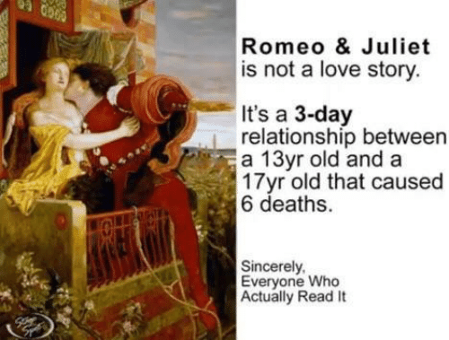 Love, Sincerely, and Old: Romeo & Juliet  is not a love story  It's a 3-day  relationship between  a 13yr old and a  17yr old that caused  6 deaths.  Sincerely  Everyone Who  Actually Read It