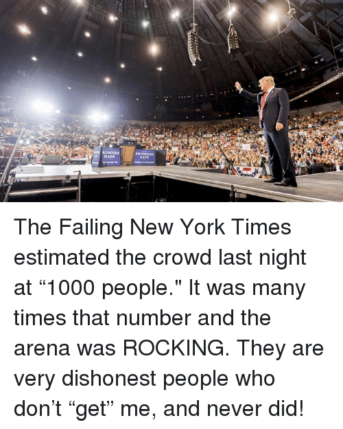 "New York, New York Times, and Never: ROMISES  PROMI  MADE The Failing New York Times estimated the crowd last night at ""1000 people."" It was many times that number and the arena was ROCKING. They are very dishonest people who don't ""get"" me, and never did!"