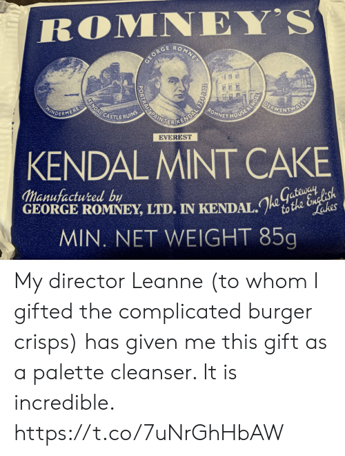director: ROMNEY'S  O  MNE  GEORC  OEBWENTNS  KENDALCASTLERUINS  ROMNEY HOUSE KENDA  AINE CENDAL TS  INDERMERE  AL  EVEREST  KENDAL MINT CAKE  Manufactured by  GEORGE ROMNEY, LTD. IN KENDAL.to the English  MIN. NET WEIGHT 85g  Lakes My director Leanne (to whom I gifted the complicated burger crisps) has given me this gift as a palette cleanser. It is incredible. https://t.co/7uNrGhHbAW