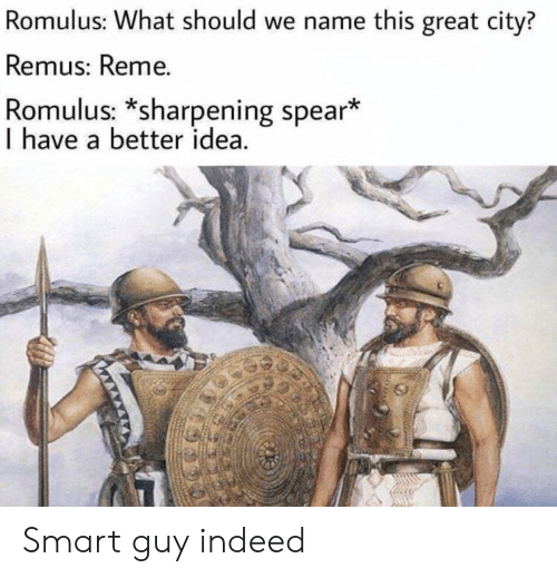 Indeed, Idea, and Smart: Romulus: What should we name this great city?  Remus: Reme.  Romulus: *sharpening spear*  I have a better idea Smart guy indeed