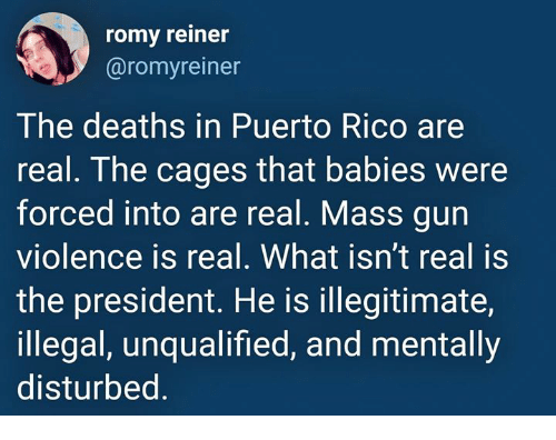 Puerto Rico, Deaths, and Disturbed: romy reiner  @romyreiner  The deaths in Puerto Rico are  real. The cages that babies were  forced into are real. Mass gun  violence is real. What isn't real is  the president. He is illegitimate,  illegal, unqualified, and mentally  disturbed