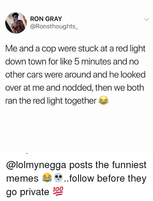 Cars, Memes, and 🤖: RON GRAY  @Ronsthoughts  Me and a cop were stuck at a red light  down town for like 5 minutes and no  other cars were around and he looked  over at me and nodded, then we both  ran the red light together @lolmynegga posts the funniest memes 😂💀..follow before they go private 💯