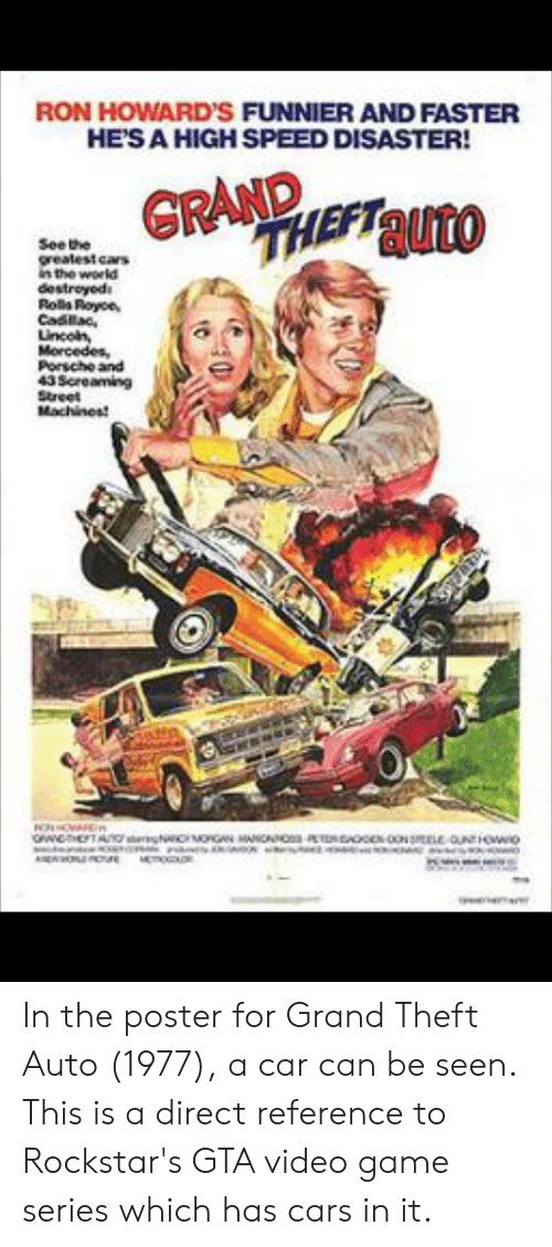 Cars, Game, and Video: RON HOWARD'S FUNNIER AND FASTER  HE'S A HIGH SPEED DISASTER!  GRAND  See the  greatest cars  in the world  destroyods  Rols Royoe  Cadlac  Lincon  Morcedes,  Porscho and  43 Screaming  Street  Machines  OWHETAN g  oGAN MANCNNO-P  NONae aUIOWwo In the poster for Grand Theft Auto (1977), a car can be seen. This is a direct reference to Rockstar's GTA video game series which has cars in it.
