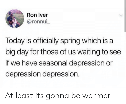 Depression, Spring, and Today: Ron Iver  @ronnui  Today is officially spring which is a  big day for those of us waiting to see  if we have seasonal depression or  depression depression. At least its gonna be warmer