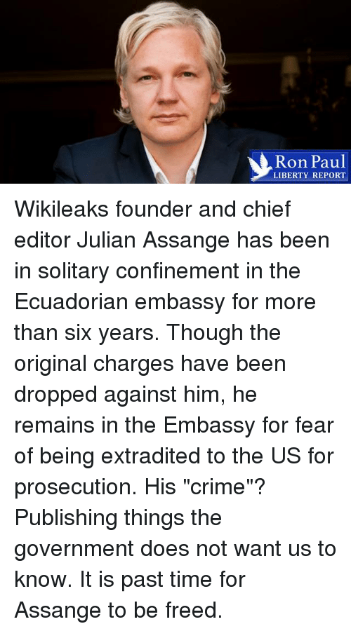 "Crime, Dank, and Ron Paul: Ron Paul  LIBERTY REPORT Wikileaks founder and chief editor Julian Assange has been in solitary confinement in the Ecuadorian embassy for more than six years. Though the original charges have been dropped against him, he remains in the Embassy for fear of being extradited to the US for prosecution. His ""crime""? Publishing things the government does not want us to know. It is past time for Assange to be freed."