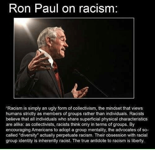 Ron Paul On Racism Racism Is Simply An Ugly Form Of Collectivism The