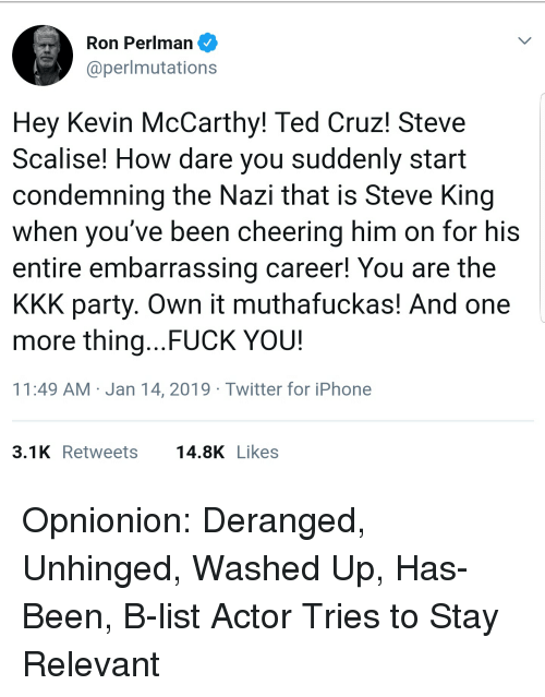 Fuck You, Iphone, and Kkk: Ron Perlman  @perlmutations  Hey Kevin McCarthy! Ted Cruz! Steve  Scalise! How dare you suddenly start  condemning the Nazi that is Steve King  when vou've been  entire embarrassing career! You are the  KKK party. Own it muthafuckas! And one  more thing... FUCK YOU!  11:49 AM Jan 14, 2019 Twitter for iPhone  cheering him on for his  3.1KRetweets 14.8K Likes