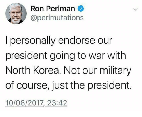 Memes, North Korea, and Military: Ron Perlman  @perlmutations  I personally endorse our  president going to war with  North Korea. Not our military  of course, just the president.  10/08/2017,23:42