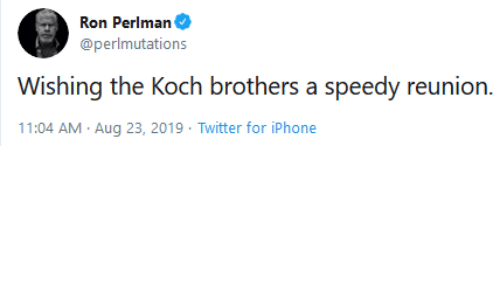 reunion: Ron Perlman  @perlmutations  Wishing the Koch brothers a speedy reunion.  11:04 AM Aug 23, 2019 Twitter for iPhone