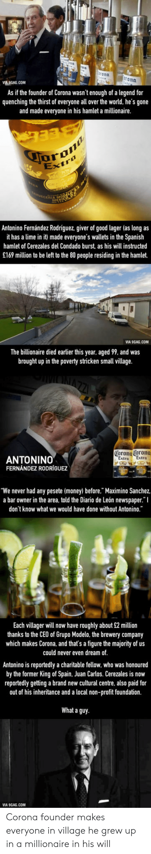 "9gag, Hamlet, and Money: ron  rona  MA GAG.COM  As if the founder of Corona wasn't enough of a legend for  quenching the thirst of everyone all over the world, he's gone  and made everyone in his hamlet a millionaire  aran  IA MO  Antonino Fernández Rodriguez, giver of good lager (as long as  it has a lime in it made everyone's wallets in the Spanish  hamlet of Cerezales his will instructed  del Condado burst as  £169 million to be left to the 80 people residing in the hamlet.  VIA 9GAG.COM  The billionaire died earlier this year, aged 99, and was  brought up in the poverty stricken small village.  Corona Corona  Extra Extra  ANTONINO  FERNÁNDEZ RODRÍGUEZ  'We never had any pesete (money) before."" Maximino Sanchez  a bar owner in the area, told the Diario de León newspaper."" I  don't know what we would have done without Antonino.""  Each villager will now have roughly about £2 million  thanks to the CEO of Grupo Modelo, the brewery company  which makes Corona, and that's a figure the majority of us  could never even dream of  Antonino is reportedly a charitable fellow, who was honoured  by the former King ofSpain, Juan Carlos. Cerezales is now  reportedly getting a brand new cultural centre, also paid for  out of his inheritance and a local non-profit foundation.  What a guy  VIA 9GAG.COM Corona founder makes everyone in village he grew up in a millionaire in his will"