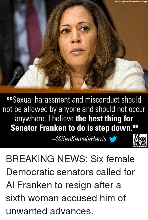 "Memes, News, and Best: Ron Sachs/picture-alliance/dpa/AP Images  Sexual harassment and misconduct should  not be allowed by anyone and should not occur  anywhere. I believe the best thing for  Senator Franken to do is step down.""  -@SenKamalaHarris  FOX  NEWS BREAKING NEWS: Six female Democratic senators called for Al Franken to resign after a sixth woman accused him of unwanted advances."