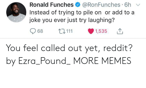 Orli: Ronald Funches @RonFunches 6h  Instead of trying to pile on or add to a  joke you ever just try laughing?  968 ta 111 ·1535 You feel called out yet, reddit? by Ezra_Pound_ MORE MEMES