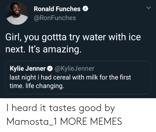 Dank, Kylie Jenner, and Life: Ronald Funches  @RonFunches  Girl, you gottta try water with ice  next. It's amazing  Kylie Jenner@KylieJenner  last night i had cereal with milk for the first  time. life changing. I heard it tastes good by Mamosta_1 MORE MEMES