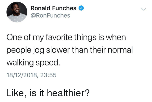 Speed, One, and Normal: Ronald Funches  @RonFunches  One of my favorite things is when  people jog slower than their normal  walking speed.  18/12/2018, 23:55 Like, is it healthier?