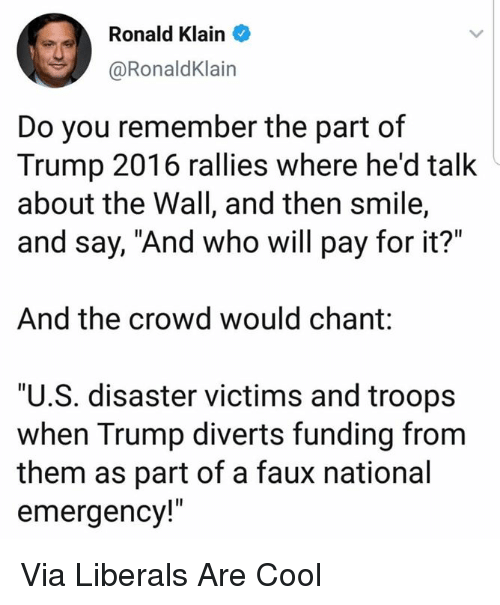 """chant: Ronald Klain  @RonaldKlain  Do you remember the part of  Trump 2016 rallies where he'd talk  about the Wall, and then smile,  and say, """"And who will pay for it?""""  And the crowd would chant:  """"U.S. disaster victims and troops  when Trump diverts funding from  them as part of a faux national  emergency!"""" Via Liberals Are Cool"""