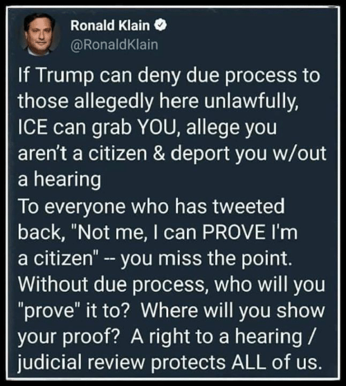 """citizen: Ronald Klain  @RonaldKlain  If Trump can deny due process to  those allegedly here unlawfully,  ICE can grab YOU, allege you  aren't a citizen & deport you w/out  a hearing  To everyone who has tweeted  back, """"Not me, I can PROVE I'm  a citizen"""" - you miss the point.  Without due process, who will you  """"prove"""" it to? Where will you show  your proof? A right to a hearing  judicial review protects ALL of us."""