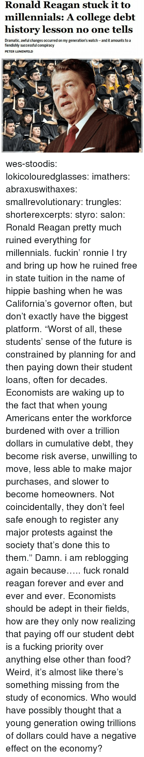 "College, Food, and Fucking: Ronald Reagan stuck it to  millennials: A college debt  history lesson no one tells  Dramatic, awful changes occurred on my generation's watch and it amounts to a  fiendishly successful conspiracy  PETER LUNENFELD wes-stoodis:  lokicolouredglasses:  imathers:  abraxuswithaxes:  smallrevolutionary:  trungles:  shorterexcerpts:  styro:  salon:  Ronald Reagan pretty much ruined everything for millennials.   fuckin' ronnie  I try and bring up how he ruined free in state tuition in the name of hippie bashing when he was California's governor often, but don't exactly have the biggest platform.  ""Worst of all, these students' sense of the future is constrained by planning for and then paying down their student loans, often for decades. Economists are waking up to the fact that when young Americans enter the workforce burdened with over a trillion dollars in cumulative debt, they become risk averse, unwilling to move, less able to make major purchases, and slower to become homeowners. Not coincidentally, they don't feel safe enough to register any major protests against the society that's done this to them."" Damn.  i am reblogging again because….. fuck ronald reagan forever and ever and ever and ever.   Economists should be adept in their fields, how are they only now realizing that paying off our student debt is a fucking priority over anything else other than food?  Weird, it's almost like there's something missing from the study of economics.  Who would have possibly thought that a young generation owing trillions of dollars could have a negative effect on the economy?"