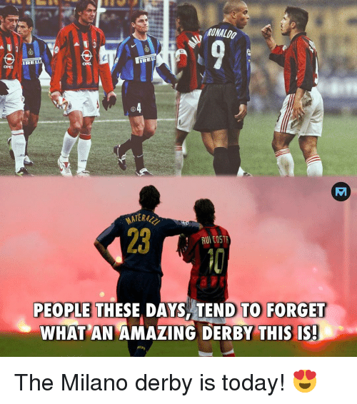 Memes, Ronaldo, and Today: RONALDO  IRELLI  REL  OPEL  OPEL  23  RUI COSTR  PEOPLE THESE, DAYS TEND TO FORGET  WHAT AN AMAZING DERBY THIS IS The Milano derby is today! 😍