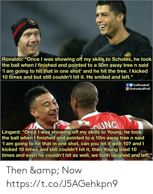 "Ronaldo: Ronaldo: ""Once I was showing off my skills to Scholes, he took  the ball when I finished and pointed to a 50m away tree n said  'I am going to hit that in one shot' and he hit the tree. I kicked  10 times and but still couldn't hit it. He smiled and left.""  fTrollFootball  TheFootballTroll  sAUNG  Lingard: ""Once I was showing off my skills to Young, he took  the ball when I finished and pointed to a 10m away tree n said  'I am going to hit that in one  kicked 10 times and still couldn't hit it, then Young tried 10  times and even he couldn't hit as well, we both laughed and left.  shot, can you hit it with 10? and I Then & Now https://t.co/J5AGehkpn9"