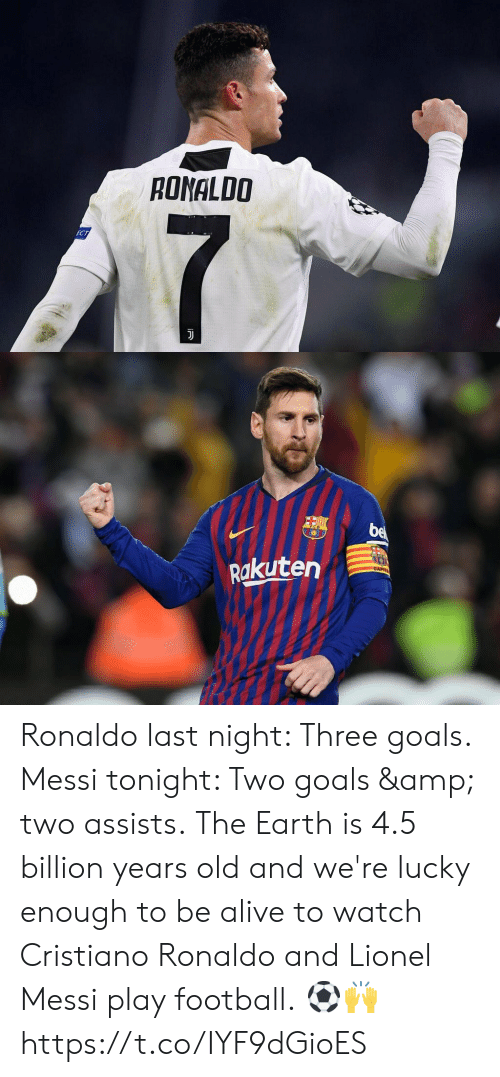 Cristiano Ronaldo: RONALDO   Rakuten Ronaldo last night: Three goals. Messi tonight: Two goals & two assists.  The Earth is 4.5 billion years old and we're lucky enough to be alive to watch Cristiano Ronaldo and Lionel Messi play football.  ⚽️🙌 https://t.co/IYF9dGioES