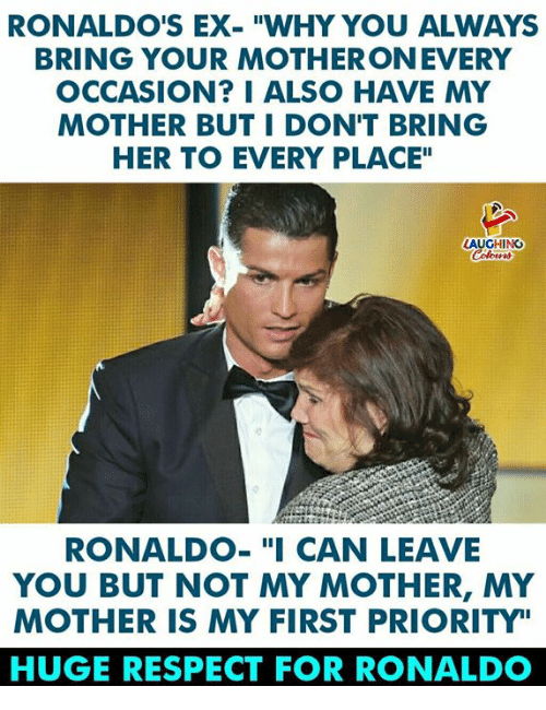 "Respect, Ronaldo, and Indianpeoplefacebook: RONALDO'S EX-""WHY YOU ALWAYS  BRING YOUR MOTHERONEVERY  OCCASION? I ALSO HAVE MY  MOTHER BUT I DON'T BRING  HER TO EVERY PLACE""  GHING  RONALDO-""I CAN LEAVE  YOU BUT NOT MY MOTHER, MY  MOTHER IS MY FIRST PRIORITY""  HUGE RESPECT FOR RONALDO"