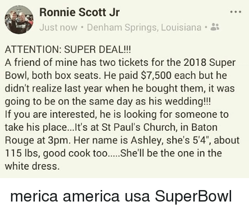 """America, At-St, and Church: Ronnie Scott Jr  Just now . Denham Springs, Louisiana-  ATTENTION: SUPER DEAL!!  A friend of mine has two tickets for the 2018 Super  Bowl, both box seats. He paid $7,500 each but he  didn't realize last year when he bought them, it was  going to be on the same day as his wedding!!!  If you are interested, he is looking for someone to  take his place...Ilt's at St Paul's Church, in Baton  Rouge at 3pm. Her name is Ashley, she's 5'4"""", about  115 lbs, good cook toohll be the one in the  white dress. merica america usa SuperBowl"""