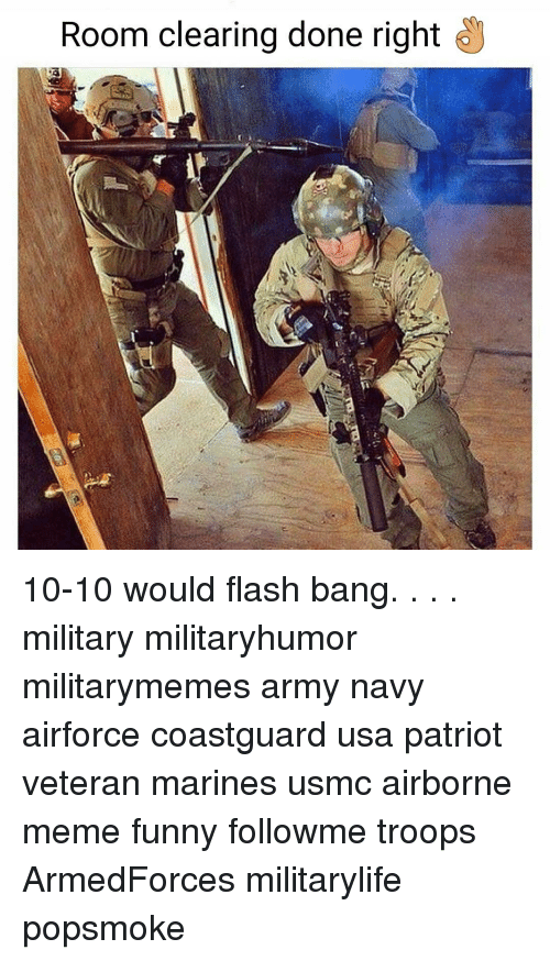 Funny, Meme, and Memes: Room clearing done right 10-10 would flash bang. . . . military militaryhumor militarymemes army navy airforce coastguard usa patriot veteran marines usmc airborne meme funny followme troops ArmedForces militarylife popsmoke